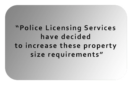 Police Licensing Services have decided to increase these property size requirements